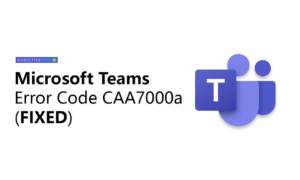 How to Fix Microsoft Teams Error code caa7000a?